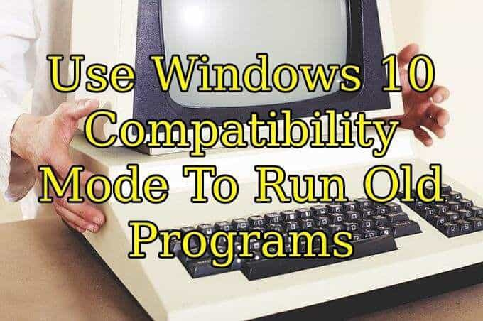 Use Windows 10 Compatibility Mode To Run Old Programs
